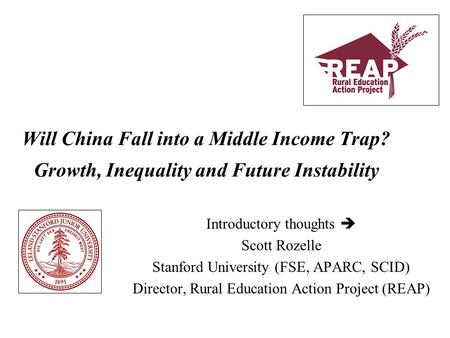 Will China Fall into a Middle Income Trap? Growth, Inequality and Future Instability Introductory thoughts  Scott Rozelle Stanford University (FSE, APARC,