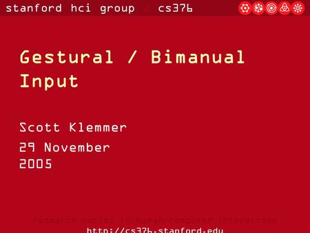 Stanford hci group / cs376 research topics in human-computer interaction  Gestural / Bimanual Input Scott Klemmer 29 November.