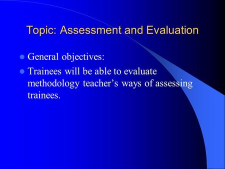 Topic: Assessment and Evaluation General objectives: Trainees will be able to evaluate methodology teacher's ways of assessing trainees.