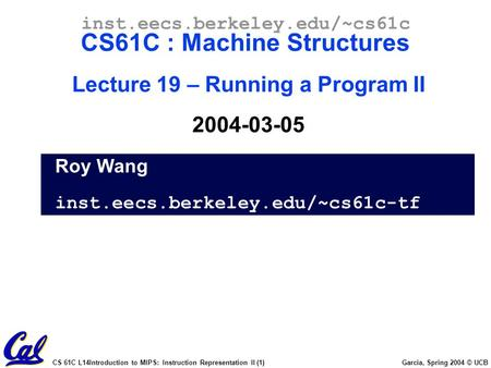 CS 61C L14Introduction to MIPS: Instruction Representation II (1) Garcia, Spring 2004 © UCB Roy Wang inst.eecs.berkeley.edu/~cs61c-tf inst.eecs.berkeley.edu/~cs61c.