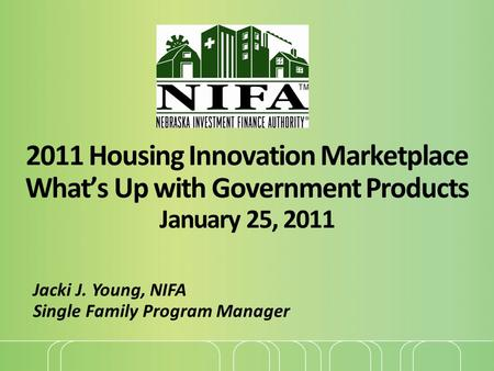 2011 Housing Innovation Marketplace What's Up with Government Products January 25, 2011 Jacki J. Young, NIFA Single Family Program Manager.