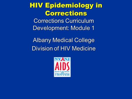 HIV Epidemiology in Corrections Corrections Curriculum Development: Module 1 Albany Medical College Division of HIV Medicine.