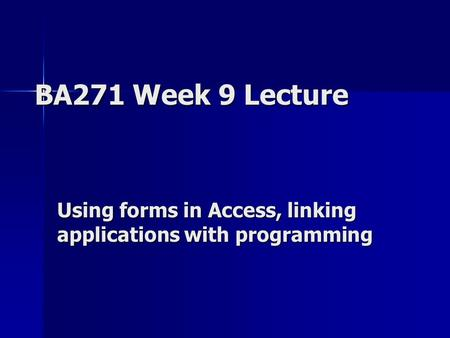 BA271 Week 9 Lecture Using forms in Access, linking applications with programming.