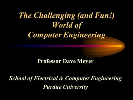The Challenging (and Fun!) World of Computer Engineering Professor Dave Meyer School of Electrical & Computer Engineering Purdue University.