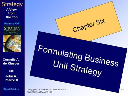Strategy A View From the Top Prentice Hall 6-1Copyright © 2009 Pearson Education, Inc. Publishing as Prentice Hall Chapter Six Formulating Business Unit.