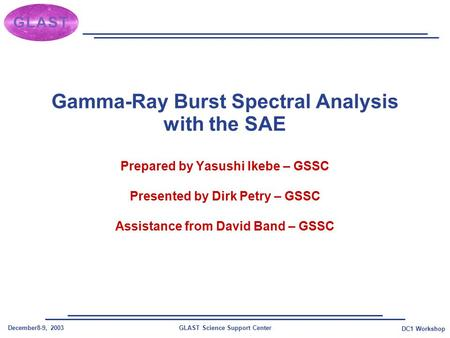 GLAST Science Support CenterDecember8-9, 2003 DC1 Workshop Gamma-Ray Burst Spectral Analysis with the SAE Prepared by Yasushi Ikebe – GSSC Presented by.