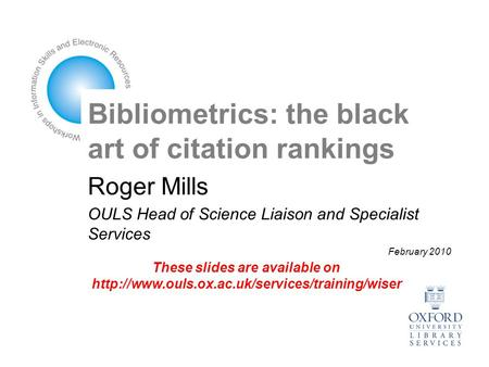 Bibliometrics: the black art of citation rankings Roger Mills OULS Head of Science Liaison and Specialist Services February 2010 These slides are available.