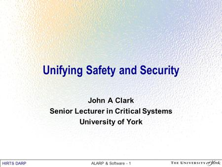 HIRTS DARP ALARP & Software - 1 Unifying Safety and Security John A Clark Senior Lecturer in Critical Systems University of York.