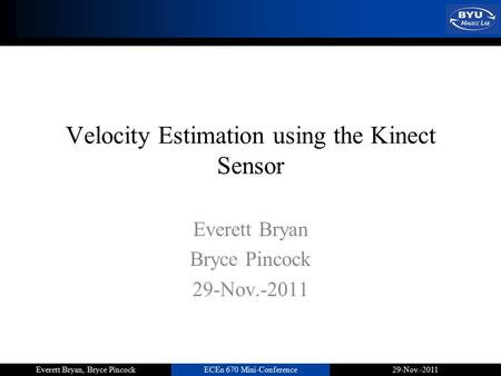 ECEn 670 Mini-Conference29-Nov.-2011Everett Bryan, Bryce Pincock Velocity Estimation using the Kinect Sensor Everett Bryan Bryce Pincock 29-Nov.-2011.