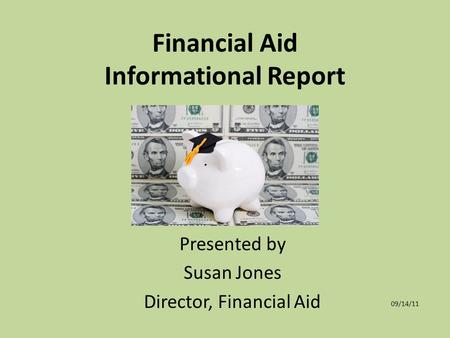Financial Aid Informational Report Presented by Susan Jones Director, Financial Aid 09/14/11.