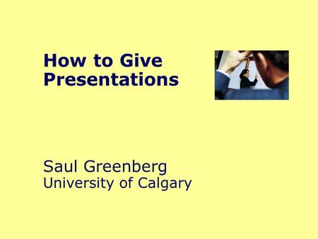 How to Give Presentations Saul Greenberg University of Calgary.