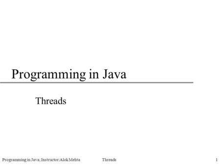 Programming in Java; Instructor:Alok Mehta Threads1 Programming in Java Threads.