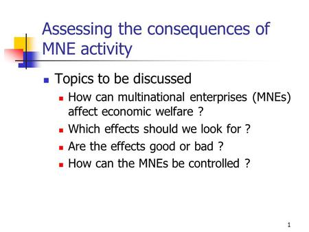 1 Assessing the consequences of MNE activity Topics to be discussed How can multinational enterprises (MNEs) affect economic welfare ? Which effects should.
