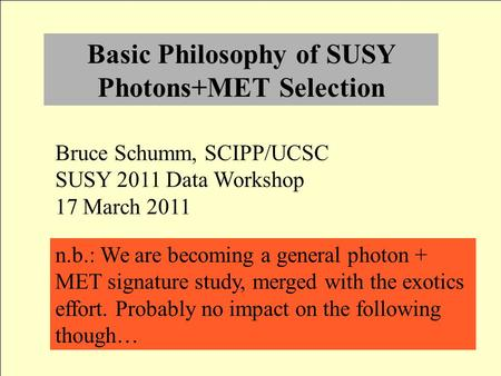 Basic Philosophy of SUSY Photons+MET Selection Bruce Schumm, SCIPP/UCSC SUSY 2011 Data Workshop 17 March 2011 n.b.: We are becoming a general photon +