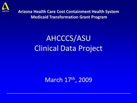 AHCCCS/ASU Clinical Data Project March 17 th, 2009 Arizona Health Care Cost Containment Health System Medicaid Transformation Grant Program.