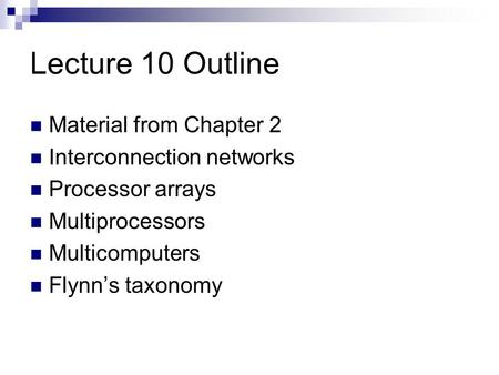 Lecture 10 Outline Material from Chapter 2 Interconnection networks Processor arrays Multiprocessors Multicomputers Flynn's taxonomy.