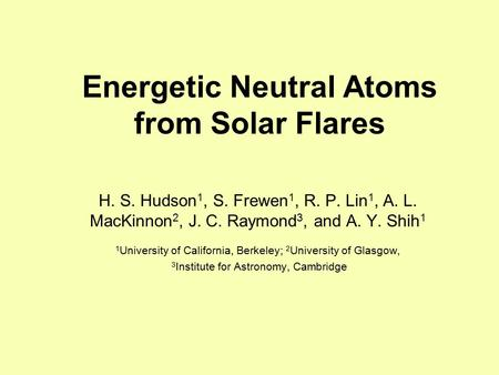 Energetic Neutral Atoms from Solar Flares H. S. Hudson 1, S. Frewen 1, R. P. Lin 1, A. L. MacKinnon 2, J. C. Raymond 3, and A. Y. Shih 1 1 University of.