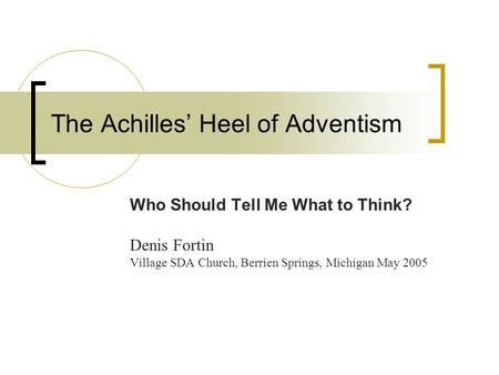 The Achilles' Heel of Adventism Who Should Tell Me What to Think? Denis Fortin Village SDA Church, Berrien Springs, Michigan May 2005.