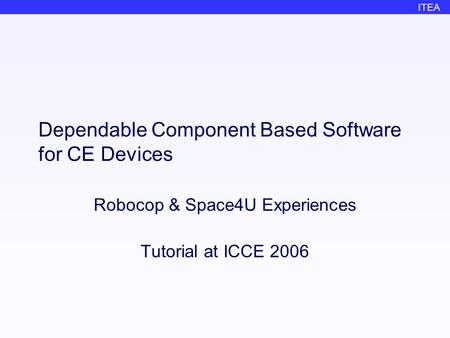 ITEA Dependable Component Based Software for CE Devices Robocop & Space4U Experiences Tutorial at ICCE 2006.