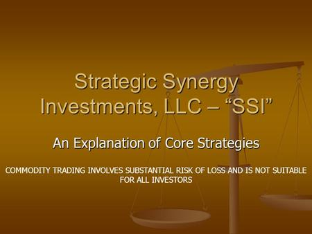 "Strategic Synergy Investments, LLC – ""SSI"" An Explanation of Core Strategies COMMODITY TRADING INVOLVES SUBSTANTIAL RISK OF LOSS AND IS NOT SUITABLE FOR."
