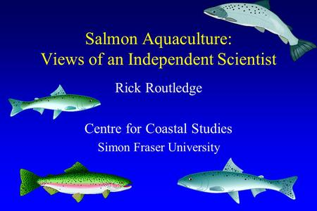 Salmon Aquaculture: Views of an Independent Scientist Rick Routledge Centre for Coastal Studies Simon Fraser University.