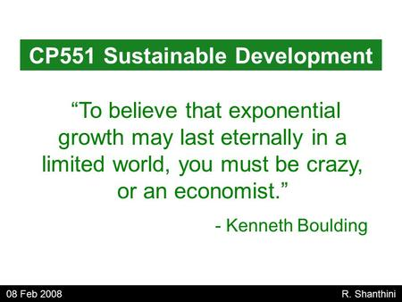 """To believe that exponential growth may last eternally in a limited world, you must be crazy, or an economist."" - Kenneth Boulding CP551 Sustainable Development."
