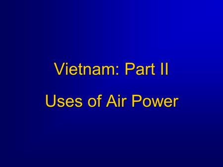 Vietnam: Part II Uses of Air Power. Uses of Air Power Background  War was primarily a land war -- most air power used in conjunction with ground operations.