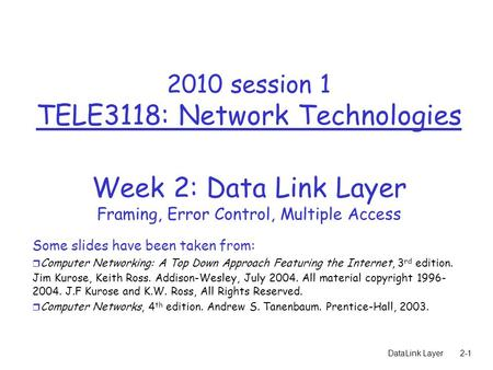 DataLink Layer2-1 2010 session 1 TELE3118: Network Technologies Week 2: Data Link Layer Framing, Error Control, Multiple Access Some slides have been taken.