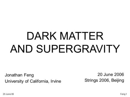20 June 06Feng 1 DARK MATTER AND SUPERGRAVITY Jonathan Feng University of California, Irvine 20 June 2006 Strings 2006, Beijing.
