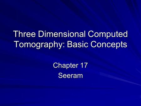 Three Dimensional Computed Tomography: Basic Concepts Chapter 17 Seeram.