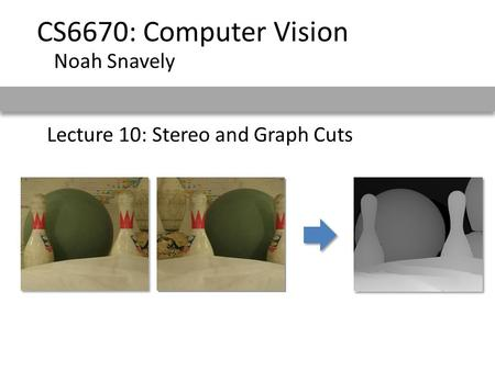 Lecture 10: Stereo and Graph Cuts CS6670: Computer Vision Noah Snavely.
