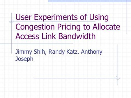 User Experiments of Using Congestion Pricing to Allocate Access Link Bandwidth Jimmy Shih, Randy Katz, Anthony Joseph.