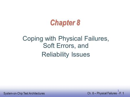 EE141 System-on-Chip Test Architectures Ch. 8 – Physical Failures - P. 1 1 Chapter 8 Coping with Physical Failures, Soft Errors, and Reliability Issues.