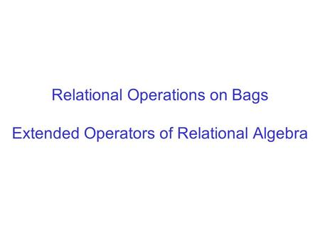 Relational Operations on Bags Extended Operators of Relational Algebra.
