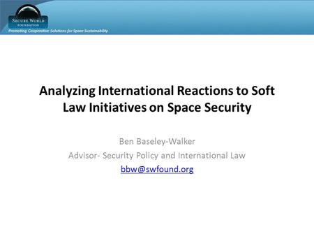 Promoting Cooperative Solutions for Space Sustainability Analyzing International Reactions to Soft Law Initiatives on Space Security Ben Baseley-Walker.
