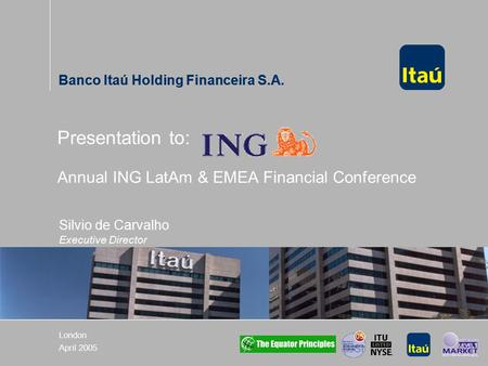 Banco Itaú Holding Financeira S.A. London April 2005 Presentation to: Annual ING LatAm & EMEA Financial Conference Banco Itaú Holding Financeira S.A. Silvio.