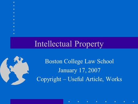 Intellectual Property Boston College Law School January 17, 2007 Copyright – Useful Article, Works.