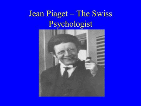 Jean Piaget – The Swiss Psychologist. Piaget was the first to study children in a scientific way. He said children go through 4 stages of thinking. He.