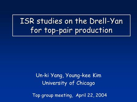 ISR studies on the Drell-Yan for top-pair production Un-ki Yang, Young-kee Kim University of Chicago Top group meeting, April 22, 2004.