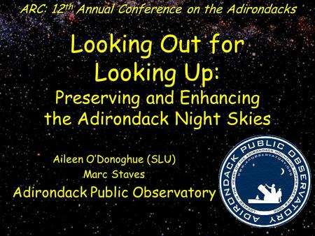 Looking Out for Looking Up: Preserving and Enhancing the Adirondack Night Skies ARC: 12 th Annual Conference on the Adirondacks Aileen O'Donoghue (SLU)