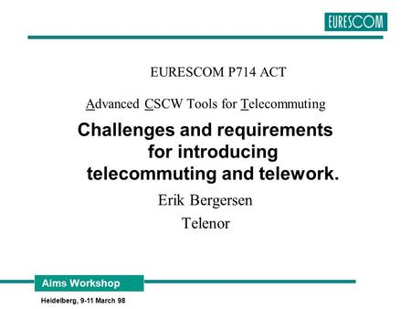 Aims Workshop Heidelberg, 9-11 March 98 EURESCOM P714 ACT Advanced CSCW Tools for Telecommuting Challenges and requirements for introducing telecommuting.