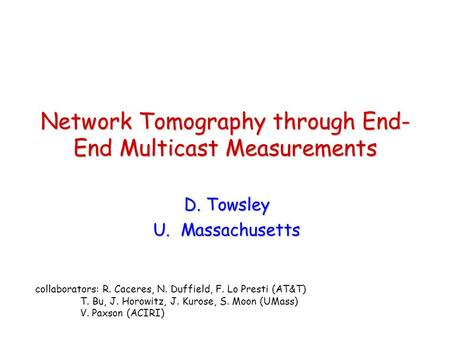 Network Tomography through End- End Multicast Measurements D. Towsley U. Massachusetts collaborators: R. Caceres, N. Duffield, F. Lo Presti (AT&T) T. Bu,