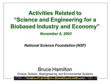"Activities Related to ""Science and Engineering for a Biobased Industry and Economy"" November 6, 2003 National Science Foundation (NSF) Bruce Hamilton Division."