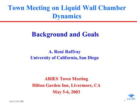 May 5-6, 2003/ARR 1 Town Meeting on Liquid Wall Chamber Dynamics ARIES Town Meeting Hilton Garden Inn, Livermore, CA May 5-6, 2003 Background and Goals.