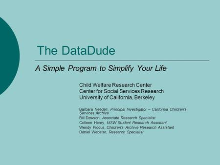 The DataDude A Simple Program to Simplify Your Life Child Welfare Research Center Center for Social Services Research University of California, Berkeley.