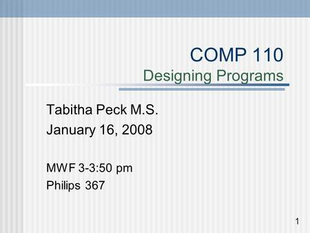 COMP 110 Designing Programs Tabitha Peck M.S. January 16, 2008 MWF 3-3:50 pm Philips 367 1.