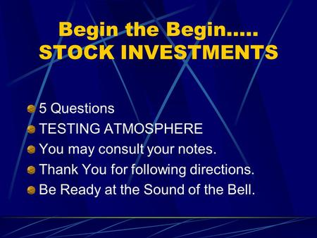 Begin the Begin….. STOCK INVESTMENTS 5 Questions TESTING ATMOSPHERE You may consult your notes. Thank You for following directions. Be Ready at the Sound.