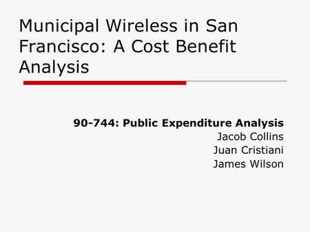 Municipal Wireless in San Francisco: A Cost Benefit Analysis 90-744: Public Expenditure Analysis Jacob Collins Juan Cristiani James Wilson.