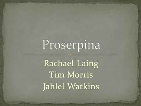 Rachael Laing Tim Morris Jahlel Watkins. The Abduction (or Rape) of Proserpina Ceres' Search The Return and Fate of Proserpina.