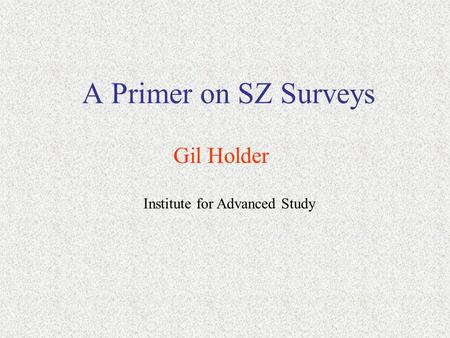 A Primer on SZ Surveys Gil Holder Institute for Advanced Study.